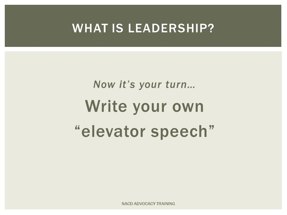 Now it's your turn… Write your own elevator speech NACD ADVOCACY TRAINING WHAT IS LEADERSHIP