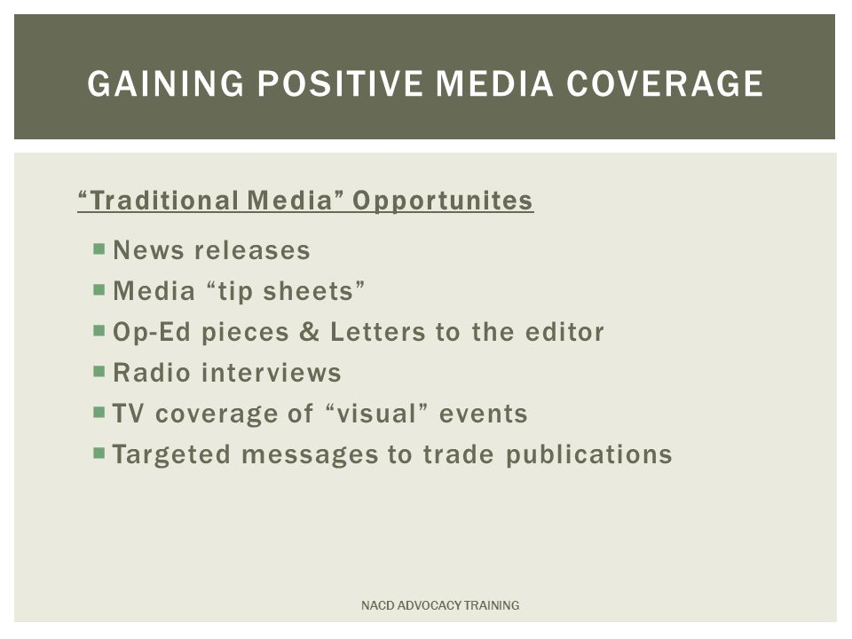 Traditional Media Opportunites  News releases  Media tip sheets  Op-Ed pieces & Letters to the editor  Radio interviews  TV coverage of visual events  Targeted messages to trade publications NACD ADVOCACY TRAINING GAINING POSITIVE MEDIA COVERAGE