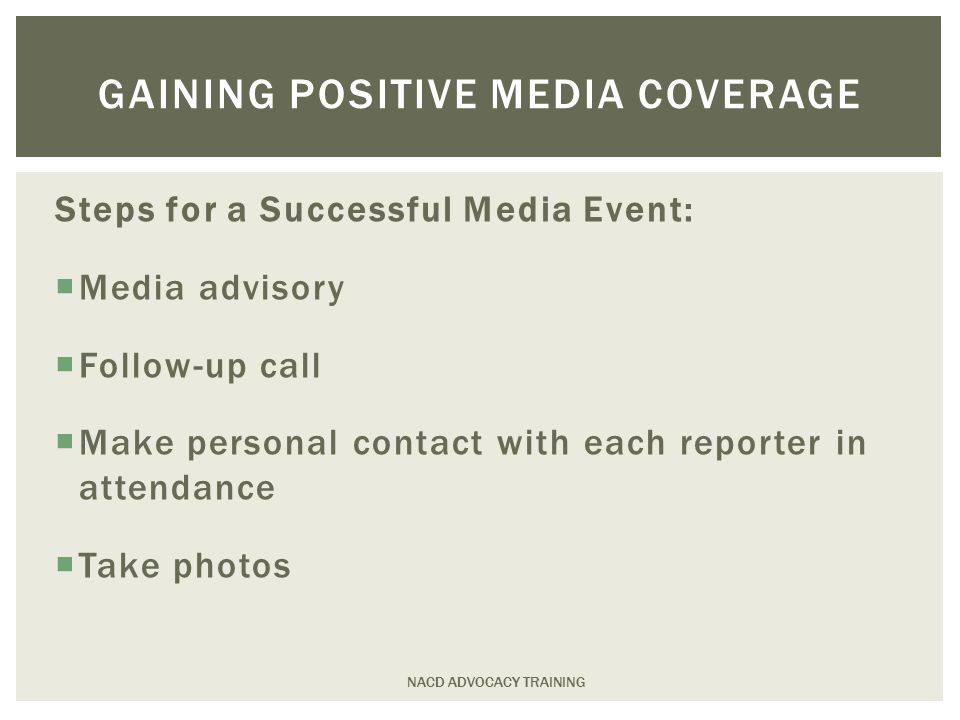 Steps for a Successful Media Event:  Media advisory  Follow-up call  Make personal contact with each reporter in attendance  Take photos NACD ADVOCACY TRAINING GAINING POSITIVE MEDIA COVERAGE