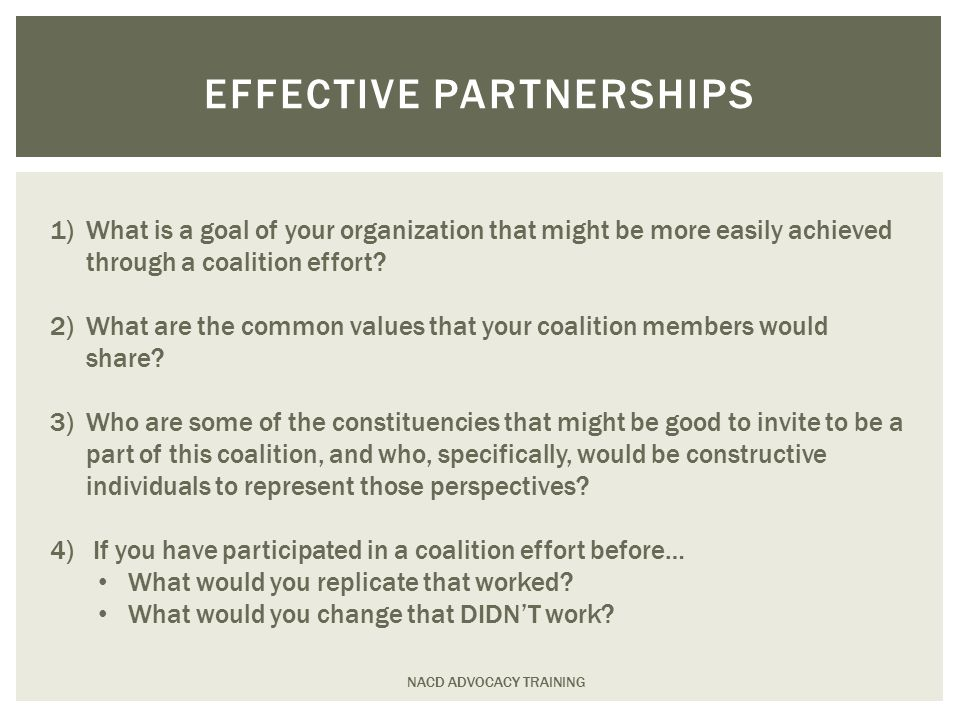 NACD ADVOCACY TRAINING EFFECTIVE PARTNERSHIPS 1)What is a goal of your organization that might be more easily achieved through a coalition effort.