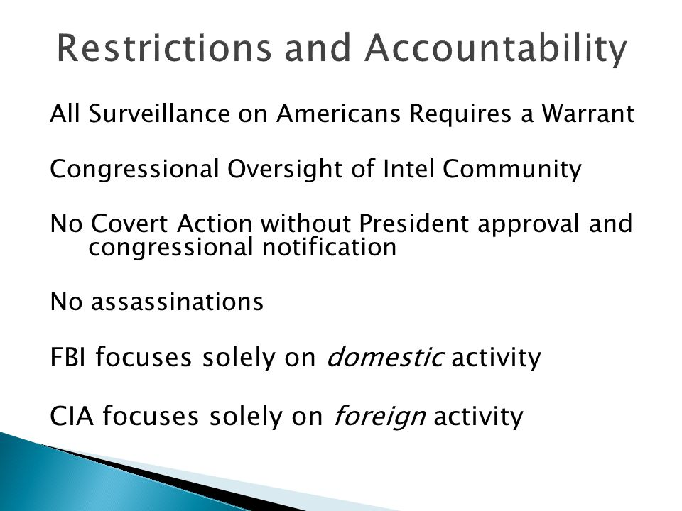 All Surveillance on Americans Requires a Warrant Congressional Oversight of Intel Community No Covert Action without President approval and congressional notification No assassinations FBI focuses solely on domestic activity CIA focuses solely on foreign activity