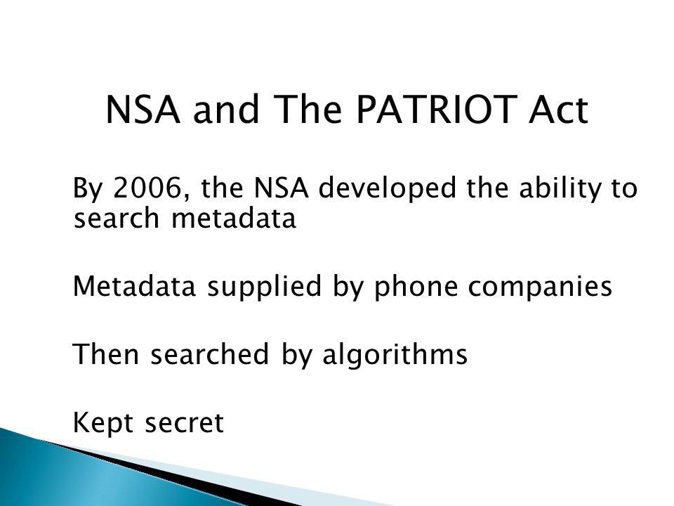 NSA and The PATRIOT Act By 2006, the NSA developed the ability to search metadata Metadata supplied by phone companies Then searched by algorithms Kept secret