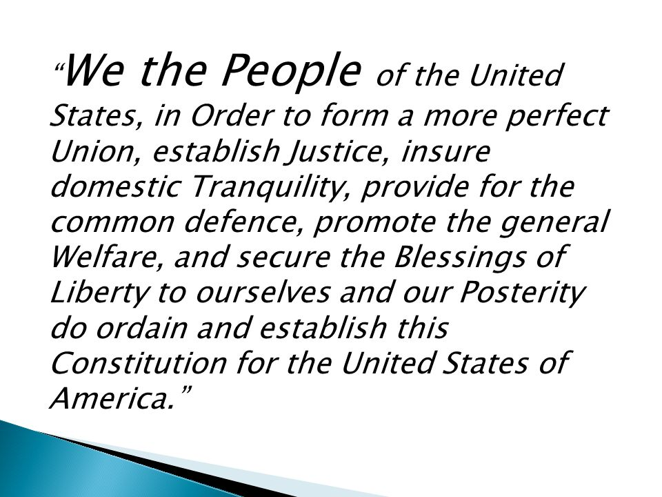 We the People of the United States, in Order to form a more perfect Union, establish Justice, insure domestic Tranquility, provide for the common defence, promote the general Welfare, and secure the Blessings of Liberty to ourselves and our Posterity do ordain and establish this Constitution for the United States of America.