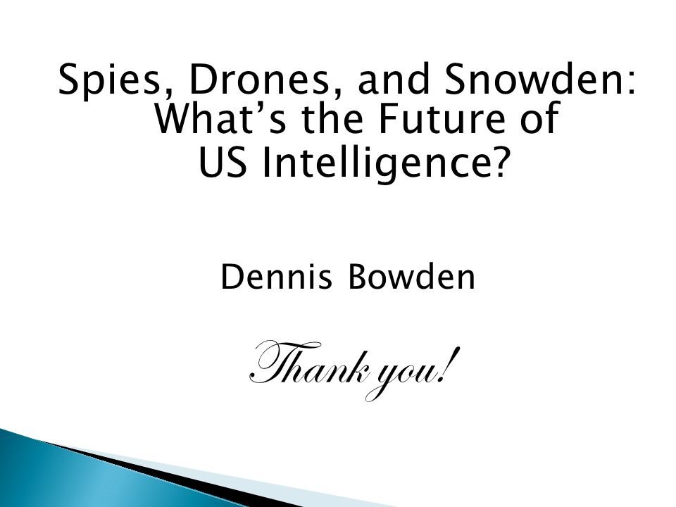 Spies, Drones, and Snowden: What's the Future of US Intelligence Dennis Bowden Thank you!