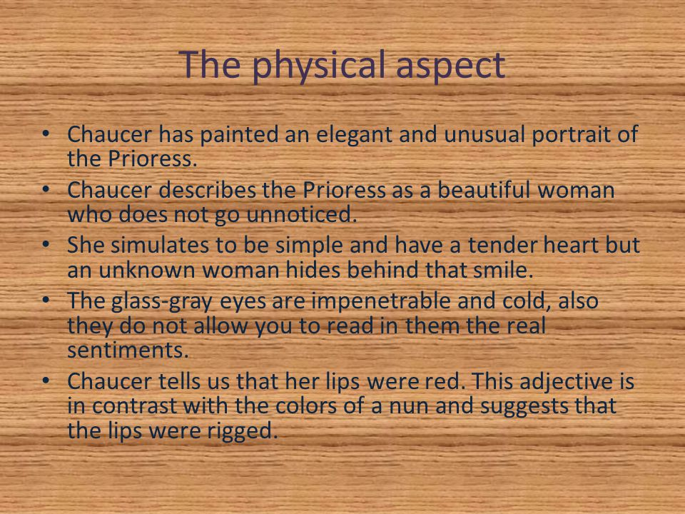 The physical aspect Chaucer has painted an elegant and unusual portrait of the Prioress.