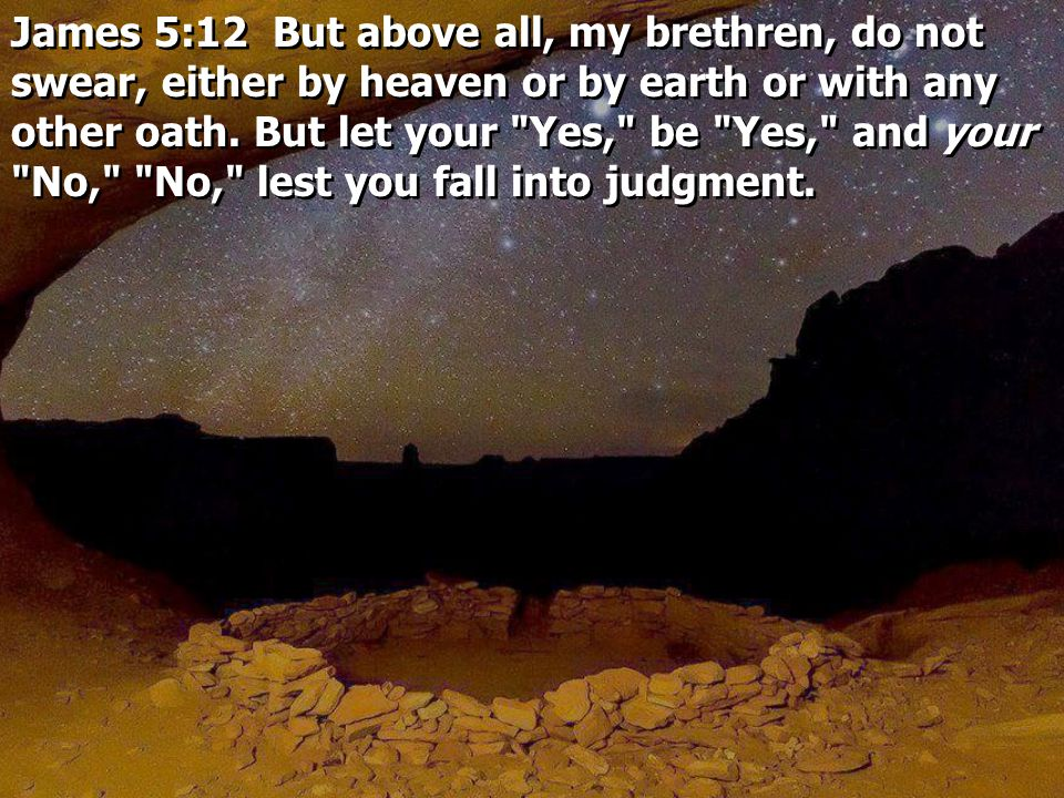 James 5:12 But above all, my brethren, do not swear, either by heaven or by earth or with any other oath.