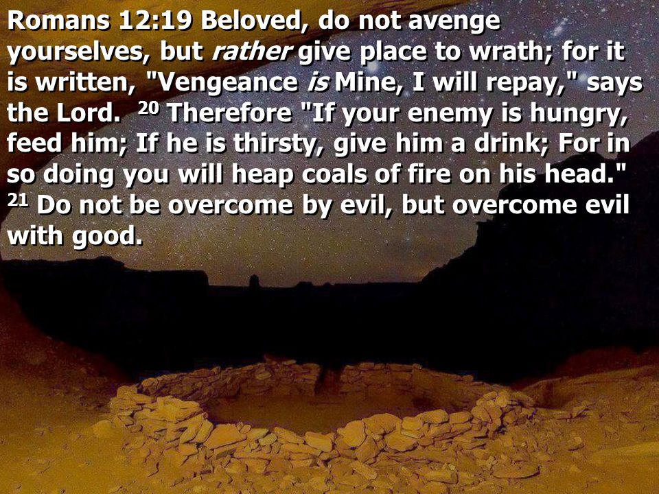 Romans 12:19 Beloved, do not avenge yourselves, but rather give place to wrath; for it is written, Vengeance is Mine, I will repay, says the Lord.