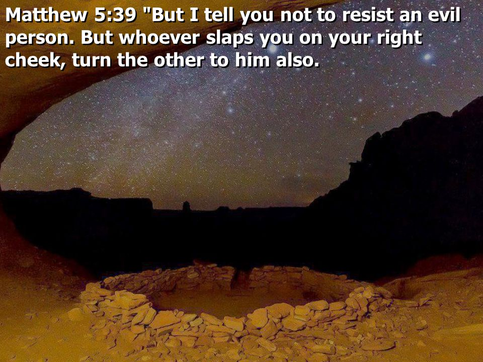 Matthew 5:39 But I tell you not to resist an evil person.