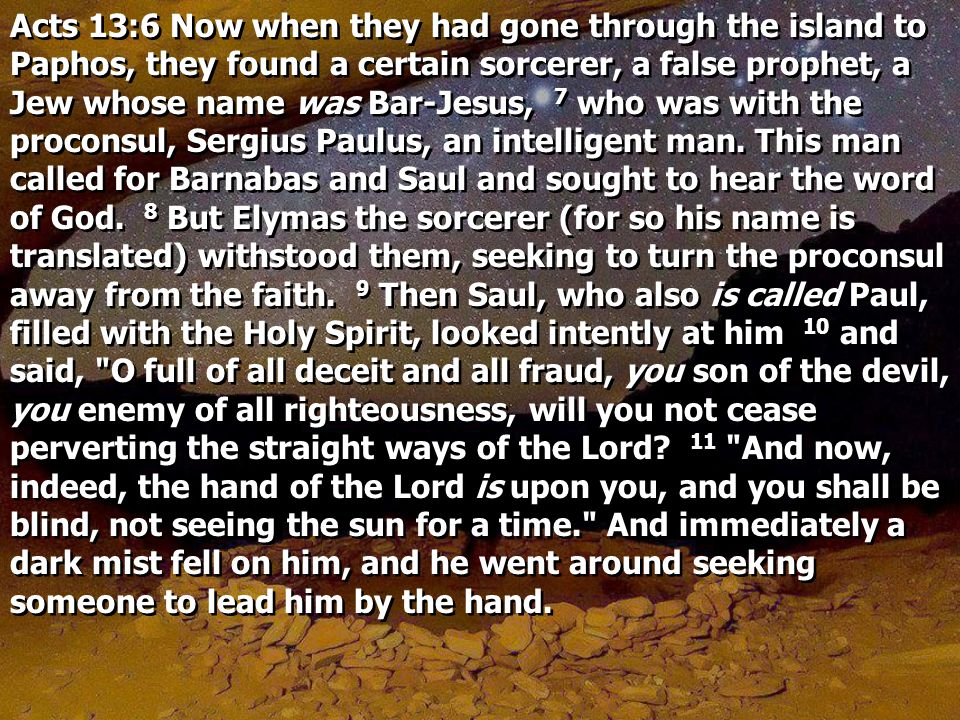 Acts 13:6 Now when they had gone through the island to Paphos, they found a certain sorcerer, a false prophet, a Jew whose name was Bar-Jesus, 7 who was with the proconsul, Sergius Paulus, an intelligent man.