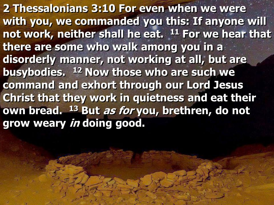 2 Thessalonians 3:10 For even when we were with you, we commanded you this: If anyone will not work, neither shall he eat.