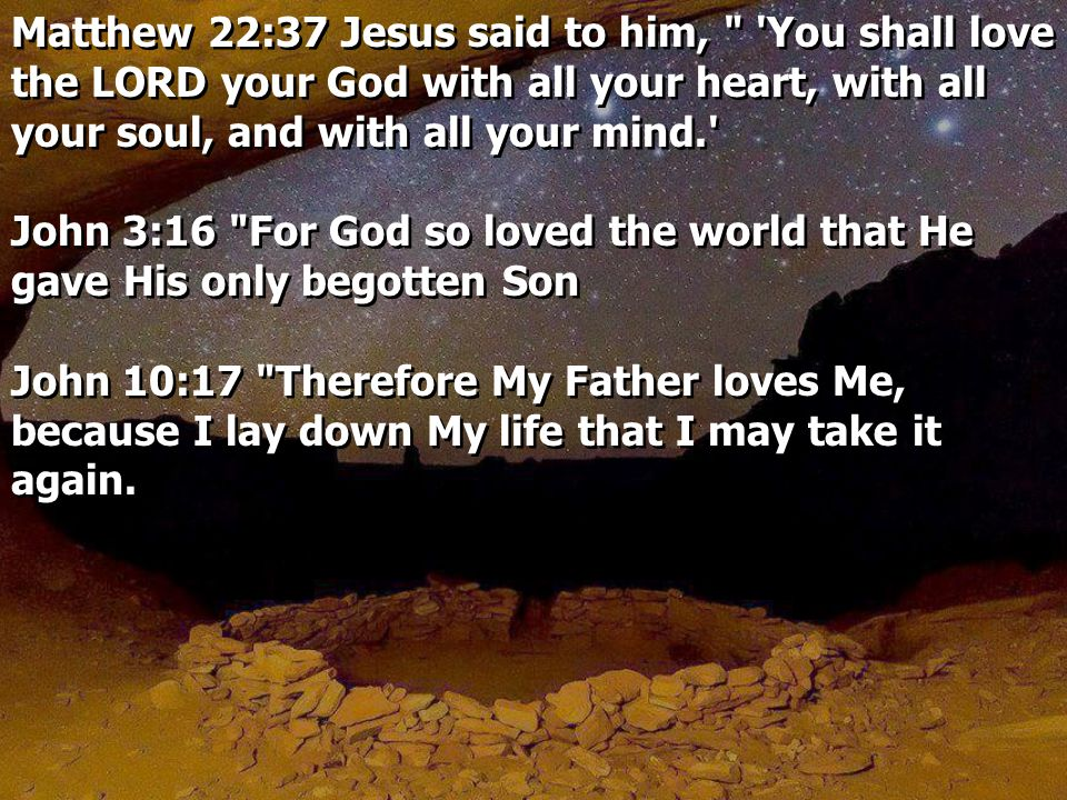 Matthew 22:37 Jesus said to him, You shall love the LORD your God with all your heart, with all your soul, and with all your mind. John 3:16 For God so loved the world that He gave His only begotten Son John 10:17 Therefore My Father loves Me, because I lay down My life that I may take it again.