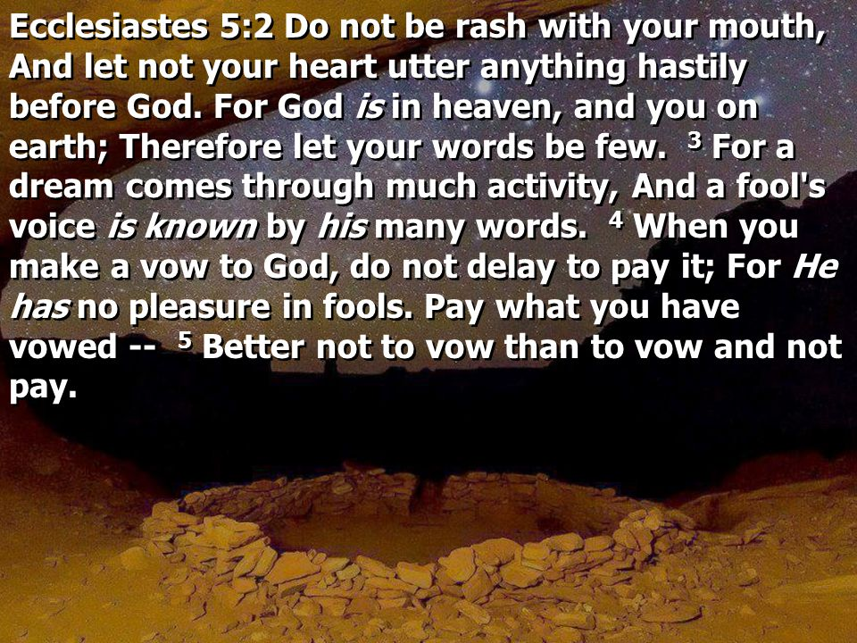 Ecclesiastes 5:2 Do not be rash with your mouth, And let not your heart utter anything hastily before God.