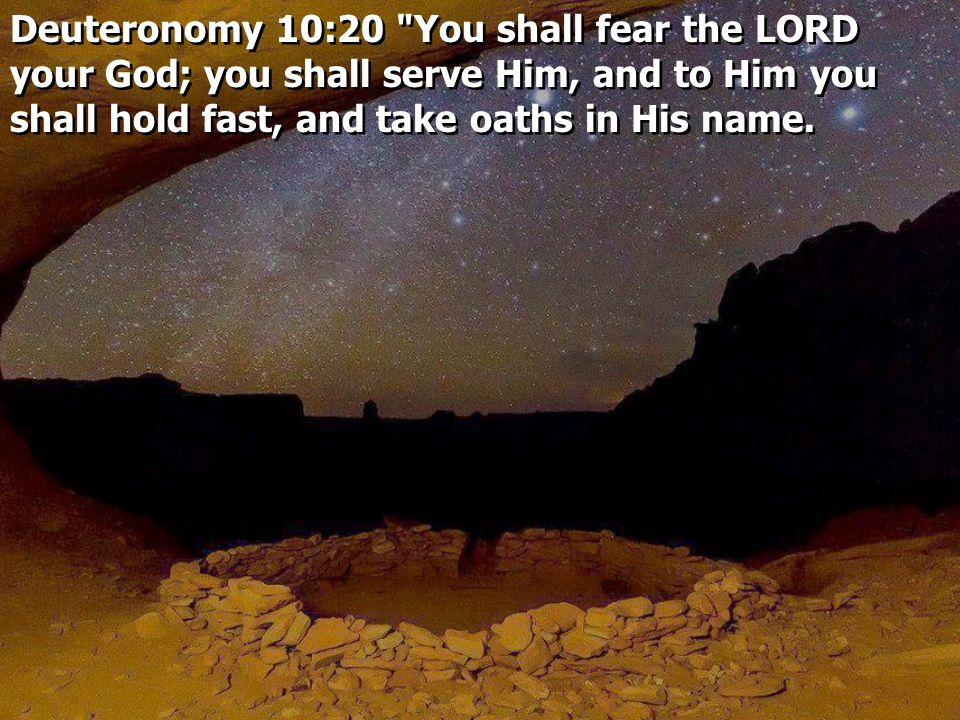 Deuteronomy 10:20 You shall fear the LORD your God; you shall serve Him, and to Him you shall hold fast, and take oaths in His name.