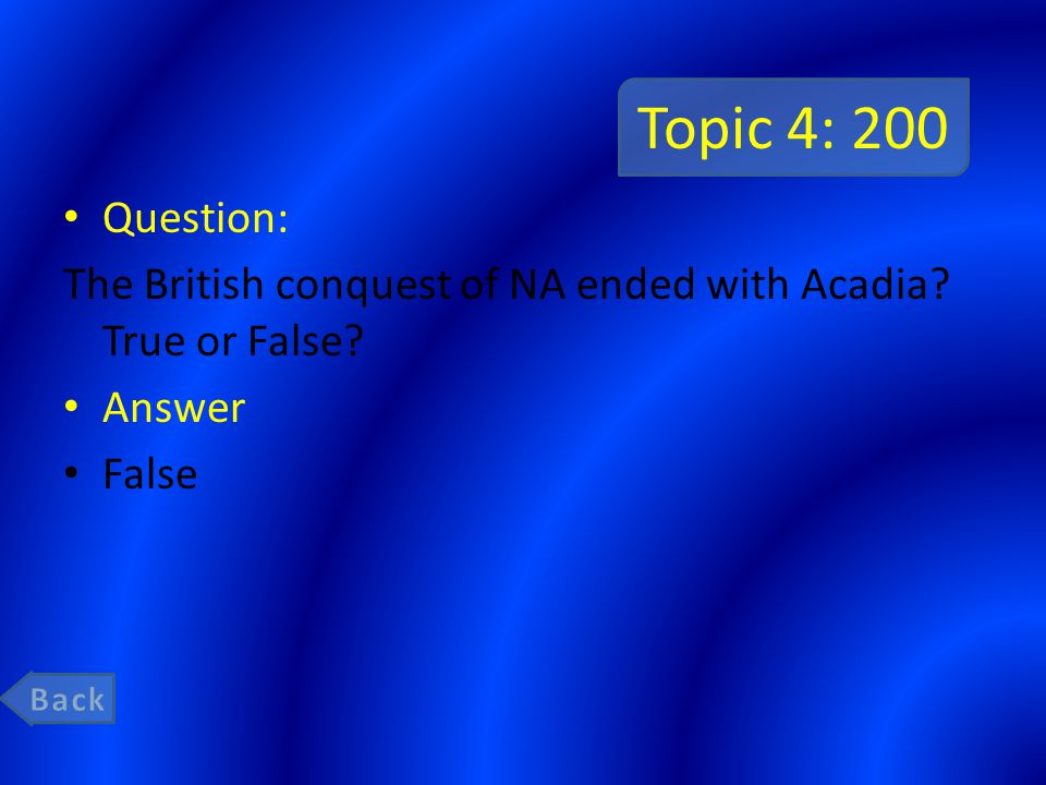 Topic 4: 200 Question: The British conquest of NA ended with Acadia True or False Answer False