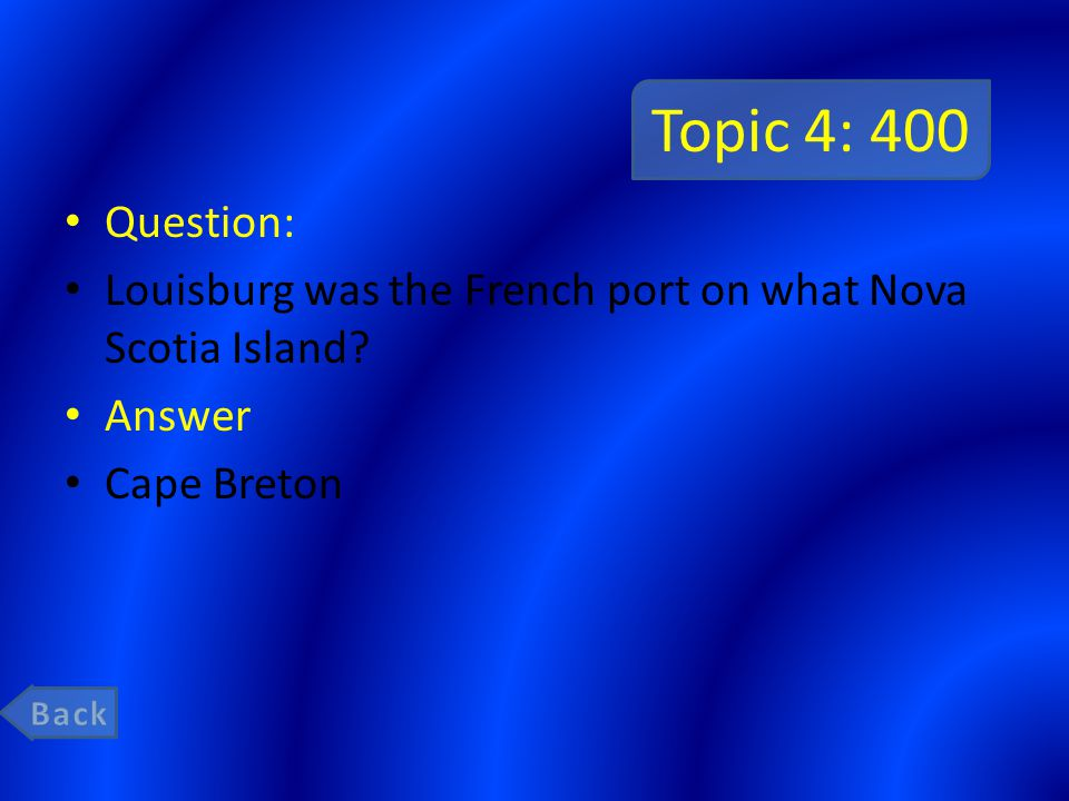 Topic 4: 400 Question: Louisburg was the French port on what Nova Scotia Island? Answer Cape Breton