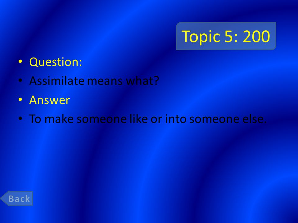 Topic 5: 200 Question: Assimilate means what? Answer To make someone like or into someone else.