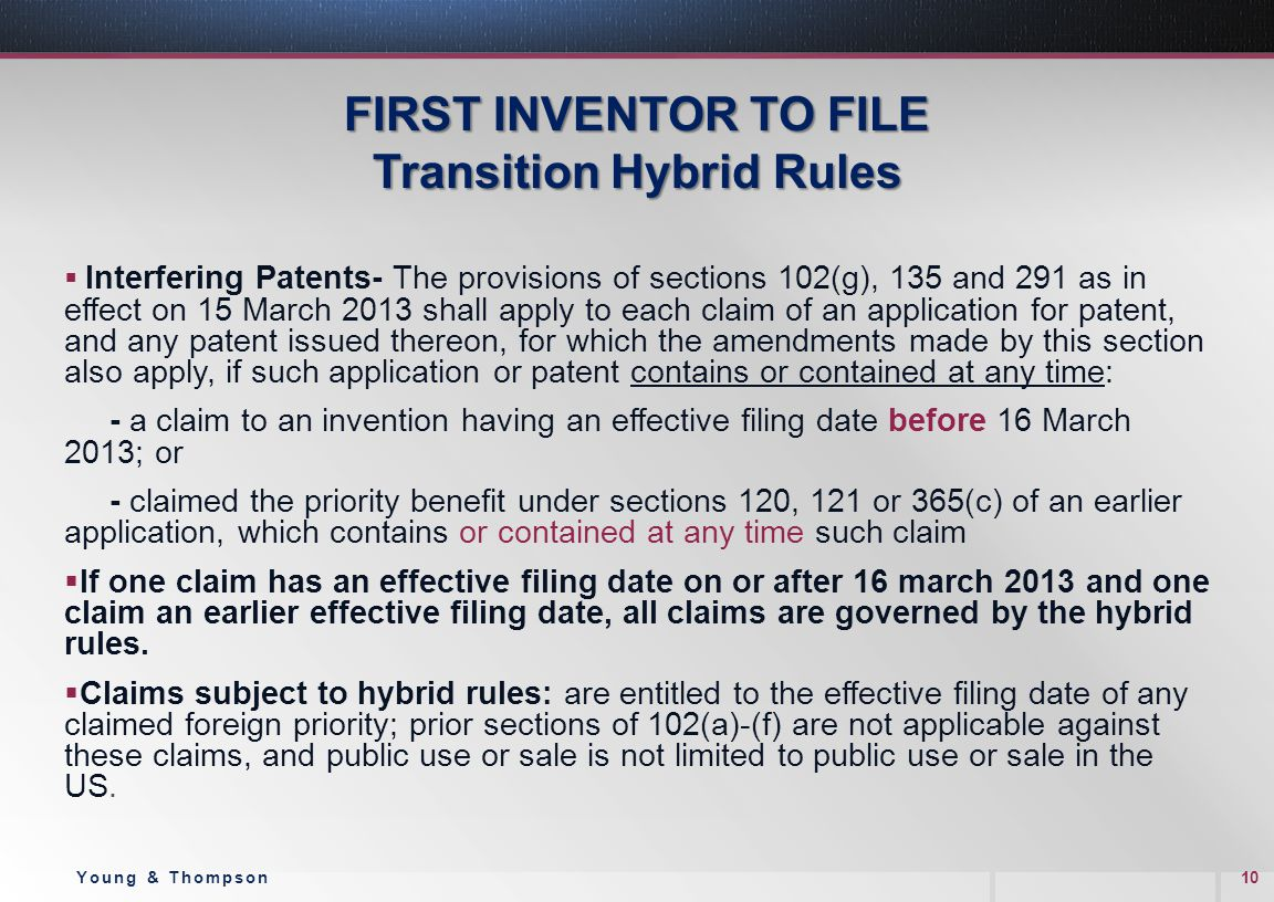 FIRST INVENTOR TO FILE Transition Hybrid Rules  Interfering Patents- The provisions of sections 102(g), 135 and 291 as in effect on 15 March 2013 shall apply to each claim of an application for patent, and any patent issued thereon, for which the amendments made by this section also apply, if such application or patent contains or contained at any time: - a claim to an invention having an effective filing date before 16 March 2013; or - claimed the priority benefit under sections 120, 121 or 365(c) of an earlier application, which contains or contained at any time such claim  If one claim has an effective filing date on or after 16 march 2013 and one claim an earlier effective filing date, all claims are governed by the hybrid rules.