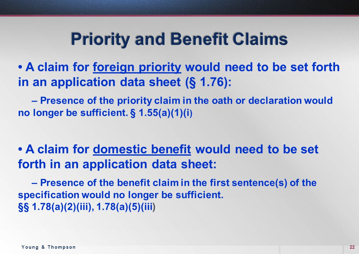 Priority and Benefit Claims A claim for foreign priority would need to be set forth in an application data sheet (§ 1.76): – Presence of the priority claim in the oath or declaration would no longer be sufficient.