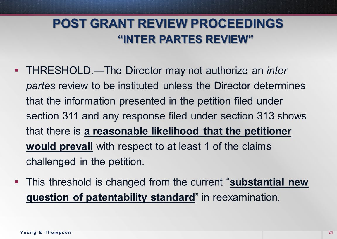 POST GRANT REVIEW PROCEEDINGS INTER PARTES REVIEW POST GRANT REVIEW PROCEEDINGS INTER PARTES REVIEW  THRESHOLD.—The Director may not authorize an inter partes review to be instituted unless the Director determines that the information presented in the petition filed under section 311 and any response filed under section 313 shows that there is a reasonable likelihood that the petitioner would prevail with respect to at least 1 of the claims challenged in the petition.