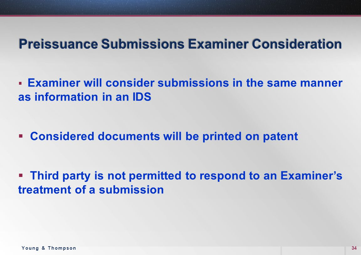 Preissuance Submissions Examiner Consideration  Examiner will consider submissions in the same manner as information in an IDS  Considered documents will be printed on patent  Third party is not permitted to respond to an Examiner's treatment of a submission 34Young & Thompson