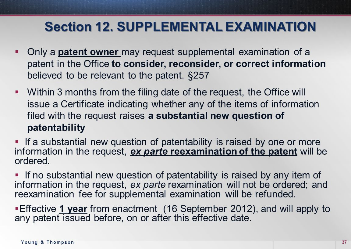 Section 12. SUPPLEMENTAL EXAMINATION  Only a patent owner may request supplemental examination of a patent in the Office to consider, reconsider, or