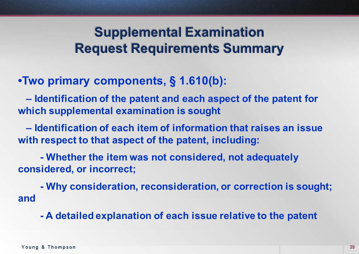 Supplemental Examination Request Requirements Summary Two primary components, § 1.610(b): – Identification of the patent and each aspect of the patent for which supplemental examination is sought – Identification of each item of information that raises an issue with respect to that aspect of the patent, including: - Whether the item was not considered, not adequately considered, or incorrect; - Why consideration, reconsideration, or correction is sought; and - A detailed explanation of each issue relative to the patent 39Young & Thompson