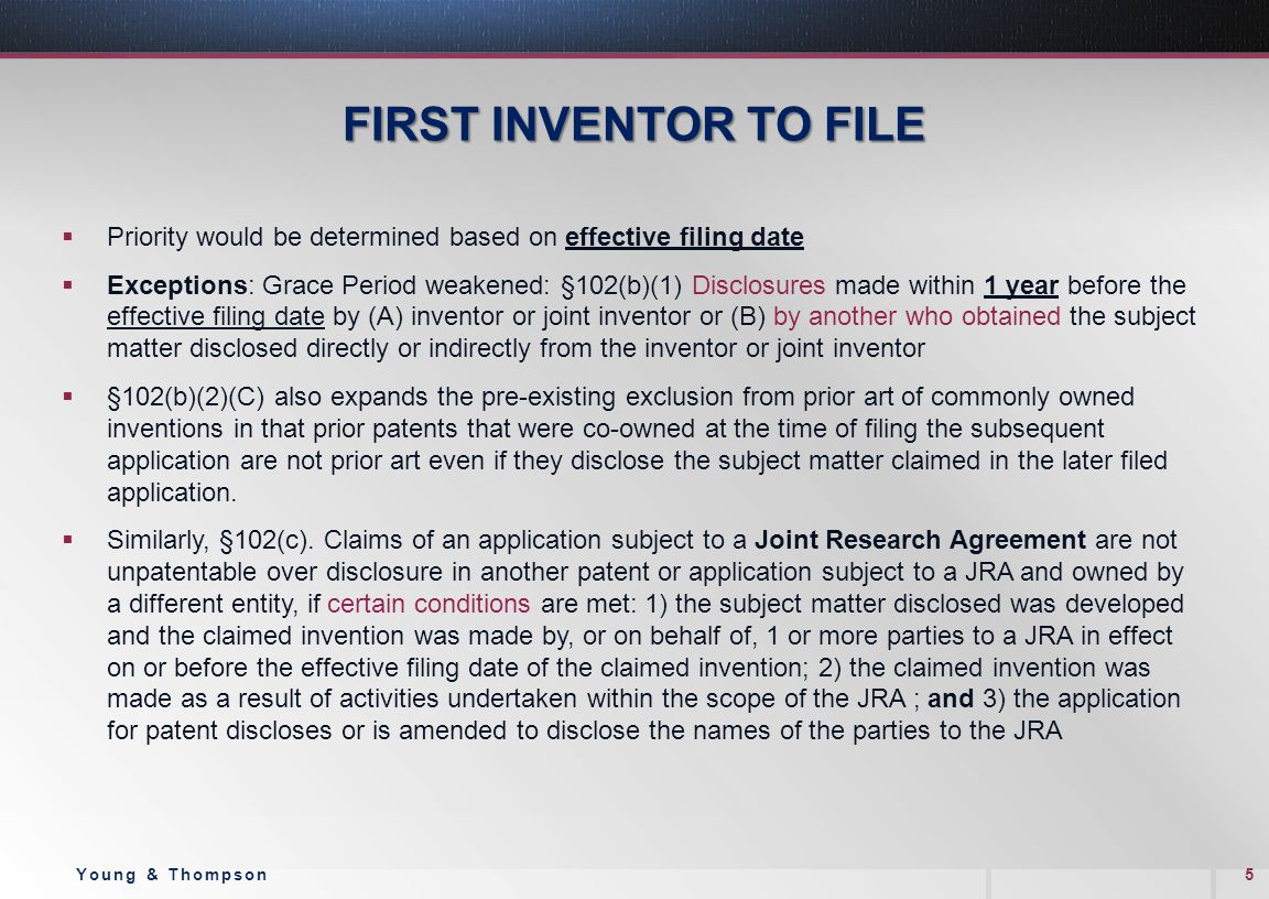 FIRST INVENTOR TO FILE  Priority would be determined based on effective filing date  Exceptions: Grace Period weakened: §102(b)(1) Disclosures made within 1 year before the effective filing date by (A) inventor or joint inventor or (B) by another who obtained the subject matter disclosed directly or indirectly from the inventor or joint inventor  §102(b)(2)(C) also expands the pre-existing exclusion from prior art of commonly owned inventions in that prior patents that were co-owned at the time of filing the subsequent application are not prior art even if they disclose the subject matter claimed in the later filed application.