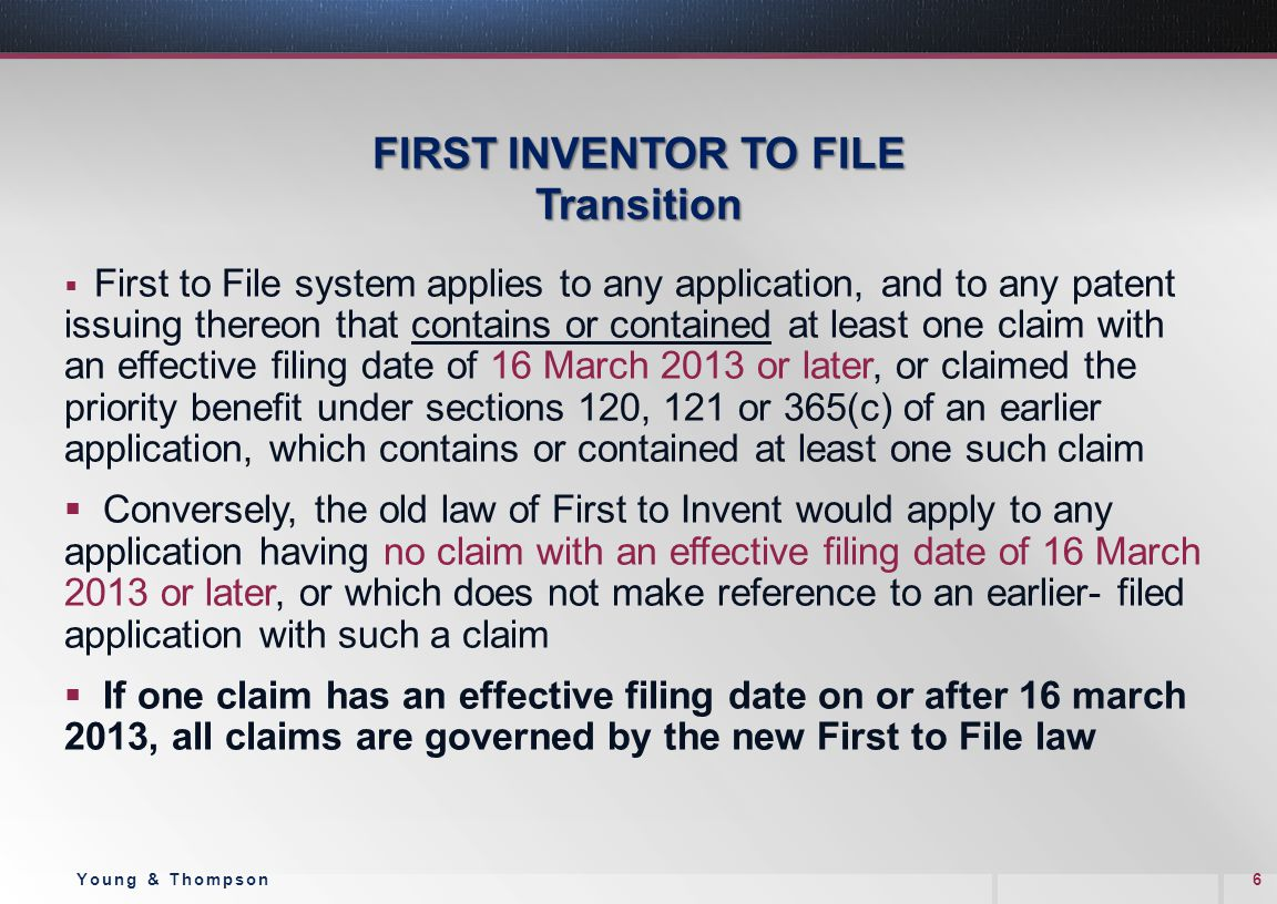 FIRST INVENTOR TO FILE Transition  First to File system applies to any application, and to any patent issuing thereon that contains or contained at least one claim with an effective filing date of 16 March 2013 or later, or claimed the priority benefit under sections 120, 121 or 365(c) of an earlier application, which contains or contained at least one such claim  Conversely, the old law of First to Invent would apply to any application having no claim with an effective filing date of 16 March 2013 or later, or which does not make reference to an earlier- filed application with such a claim  If one claim has an effective filing date on or after 16 march 2013, all claims are governed by the new First to File law 6Young & Thompson