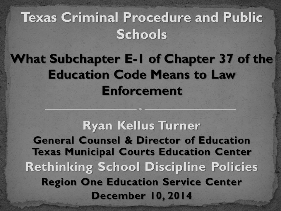 Ryan Kellus Turner General Counsel & Director of Education Texas Municipal Courts Education Center Rethinking School Discipline Policies Region One Education Service Center December 10, 2014 Texas Criminal Procedure and Public Schools What Subchapter E-1 of Chapter 37 of the Education Code Means to Law Enforcement