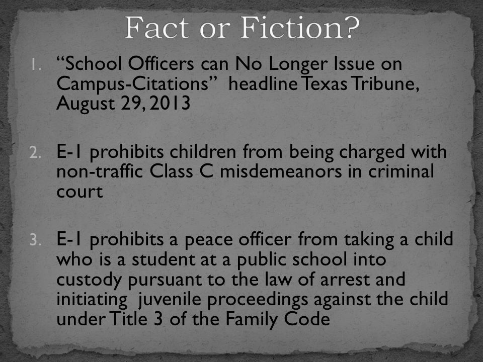 """1. """"School Officers can No Longer Issue on Campus-Citations"""" headline Texas Tribune, August 29, 2013 2. E-1 prohibits children from being charged with"""