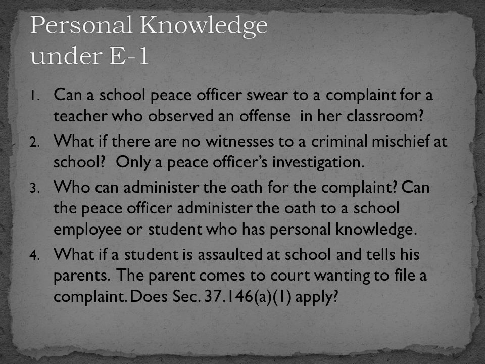 1. Can a school peace officer swear to a complaint for a teacher who observed an offense in her classroom? 2. What if there are no witnesses to a crim