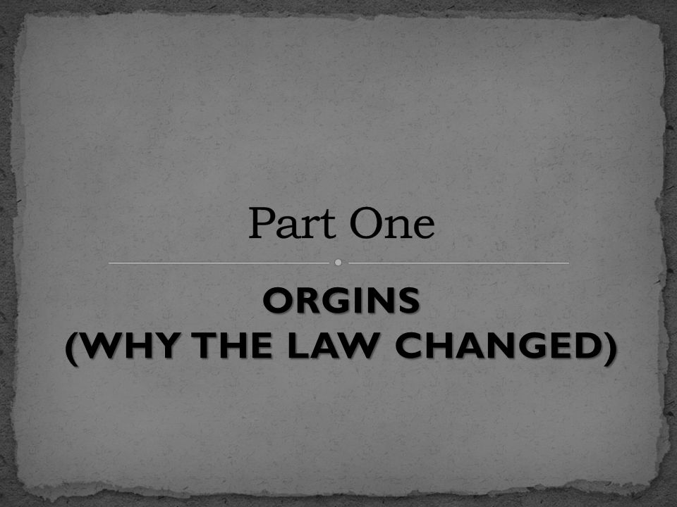 ORGINS (WHY THE LAW CHANGED)