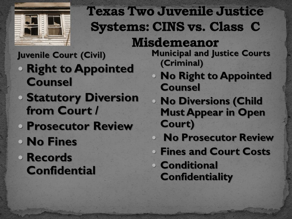 Juvenile Court (Civil) Right to Appointed Counsel Right to Appointed Counsel Statutory Diversion from Court / Statutory Diversion from Court / Prosecutor Review Prosecutor Review No Fines No Fines Records Confidential Records Confidential Municipal and Justice Courts (Criminal) No Right to Appointed Counsel No Right to Appointed Counsel No Diversions (Child Must Appear in Open Court) No Diversions (Child Must Appear in Open Court) No Prosecutor Review No Prosecutor Review Fines and Court Costs Fines and Court Costs Conditional Confidentiality Conditional Confidentiality