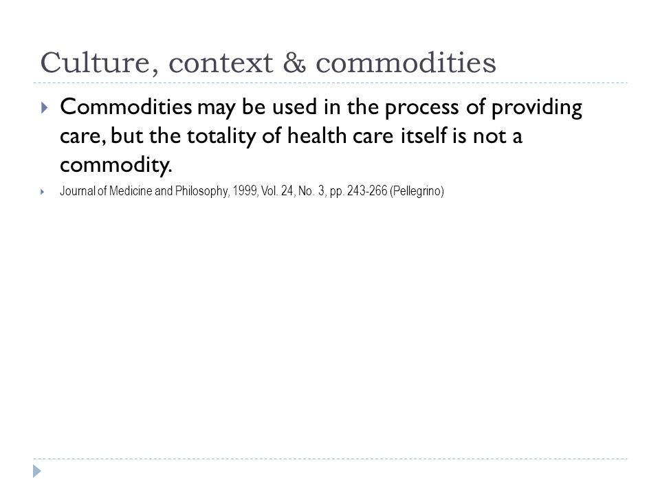Culture, context & commodities  Commodities may be used in the process of providing care, but the totality of health care itself is not a commodity.