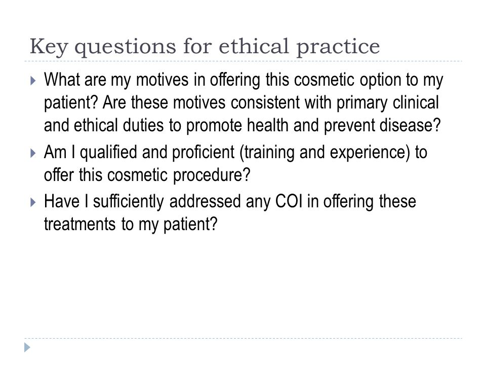 Key questions for ethical practice  What are my motives in offering this cosmetic option to my patient? Are these motives consistent with primary cli