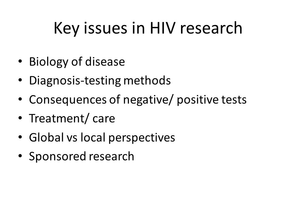 Key issues in HIV research Biology of disease Diagnosis-testing methods Consequences of negative/ positive tests Treatment/ care Global vs local perspectives Sponsored research