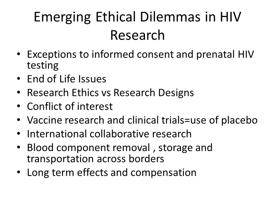Emerging Ethical Dilemmas in HIV Research Exceptions to informed consent and prenatal HIV testing End of Life Issues Research Ethics vs Research Designs Conflict of interest Vaccine research and clinical trials=use of placebo International collaborative research Blood component removal, storage and transportation across borders Long term effects and compensation