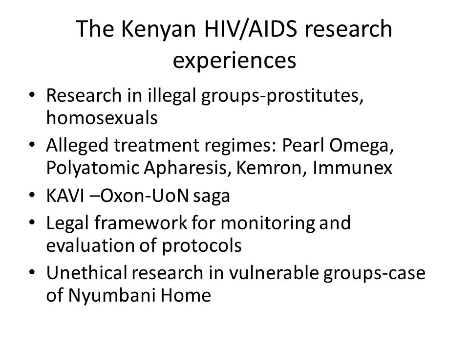 The Kenyan HIV/AIDS research experiences Research in illegal groups-prostitutes, homosexuals Alleged treatment regimes: Pearl Omega, Polyatomic Apharesis, Kemron, Immunex KAVI –Oxon-UoN saga Legal framework for monitoring and evaluation of protocols Unethical research in vulnerable groups-case of Nyumbani Home