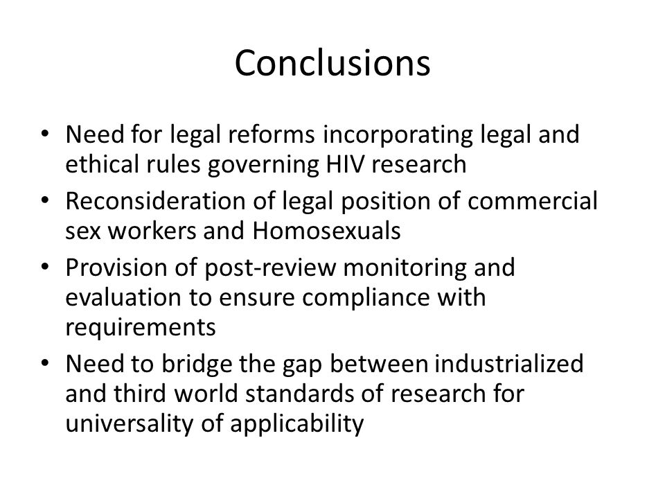 Conclusions Need for legal reforms incorporating legal and ethical rules governing HIV research Reconsideration of legal position of commercial sex workers and Homosexuals Provision of post-review monitoring and evaluation to ensure compliance with requirements Need to bridge the gap between industrialized and third world standards of research for universality of applicability