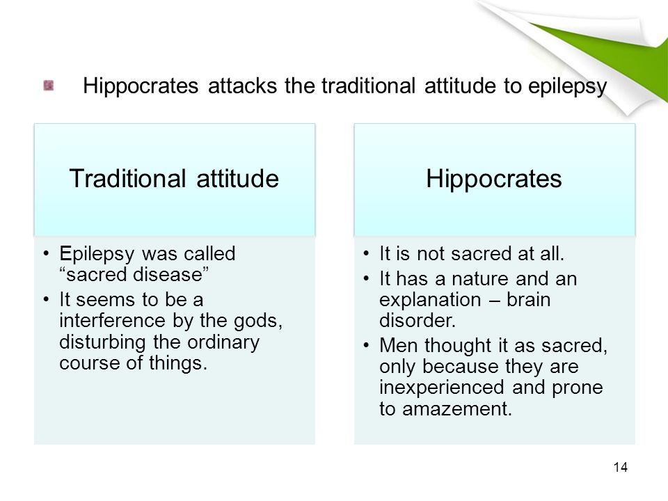 Hippocrates attacks the traditional attitude to epilepsy Traditional attitude Epilepsy was called sacred disease It seems to be a interference by the gods, disturbing the ordinary course of things.