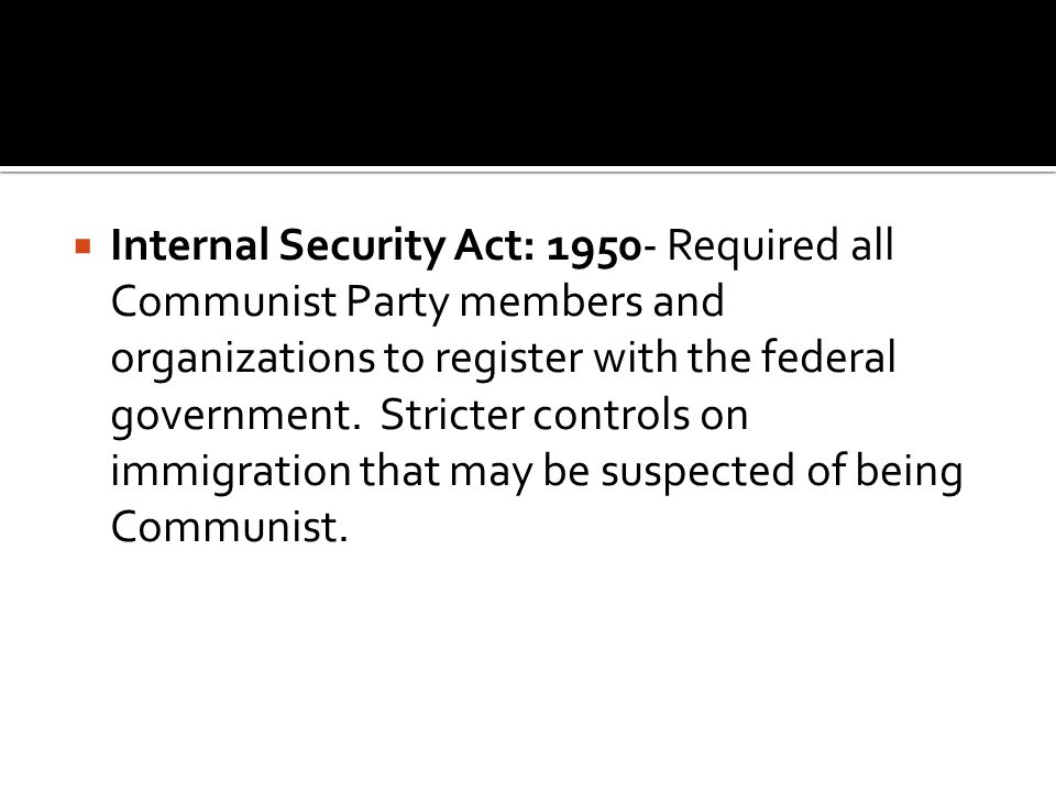  Internal Security Act: 1950- Required all Communist Party members and organizations to register with the federal government.
