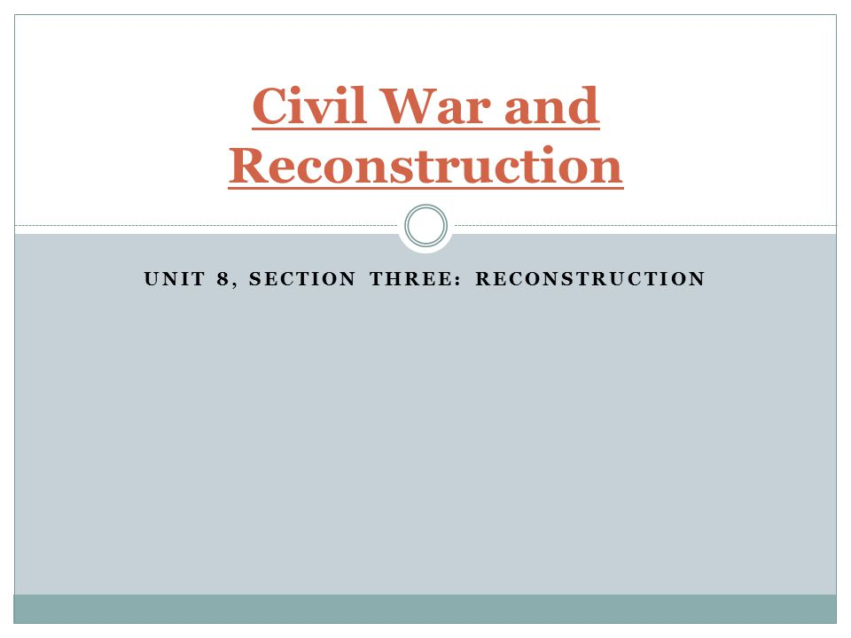 UNIT 8, SECTION THREE: RECONSTRUCTION Civil War and Reconstruction