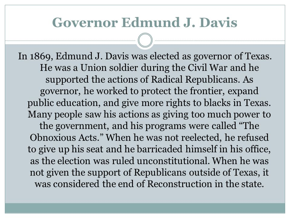 Governor Edmund J. Davis In 1869, Edmund J. Davis was elected as governor of Texas. He was a Union soldier during the Civil War and he supported the a