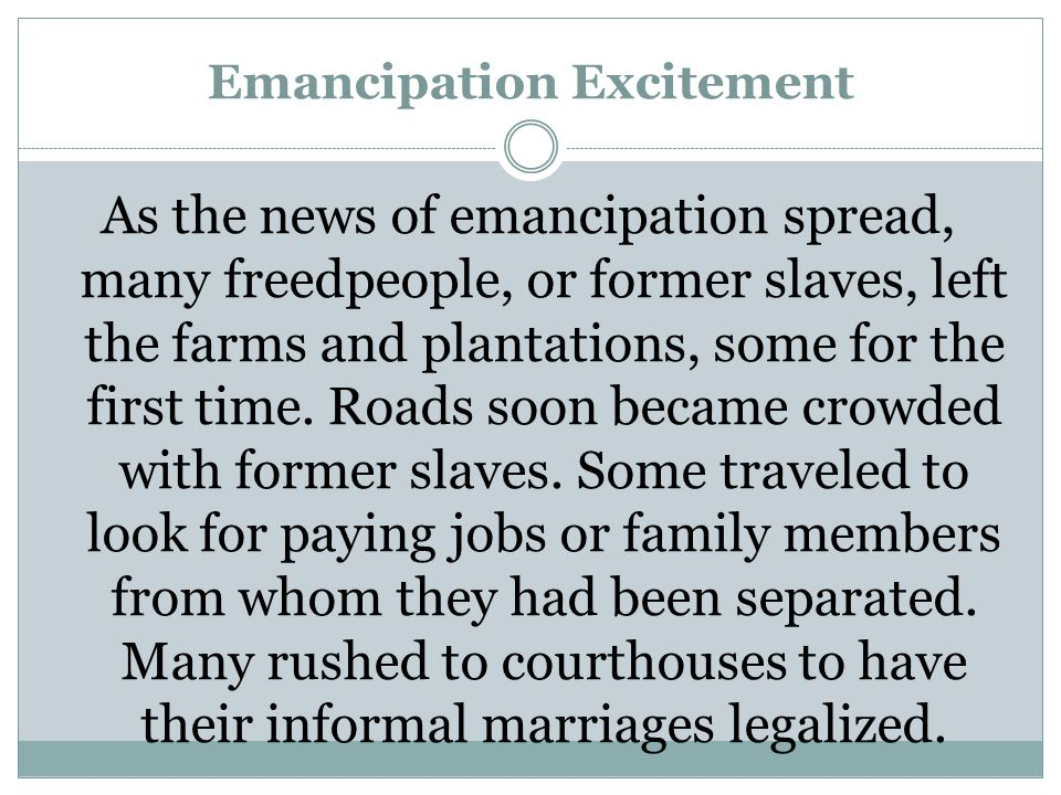 Emancipation Excitement As the news of emancipation spread, many freedpeople, or former slaves, left the farms and plantations, some for the first time.