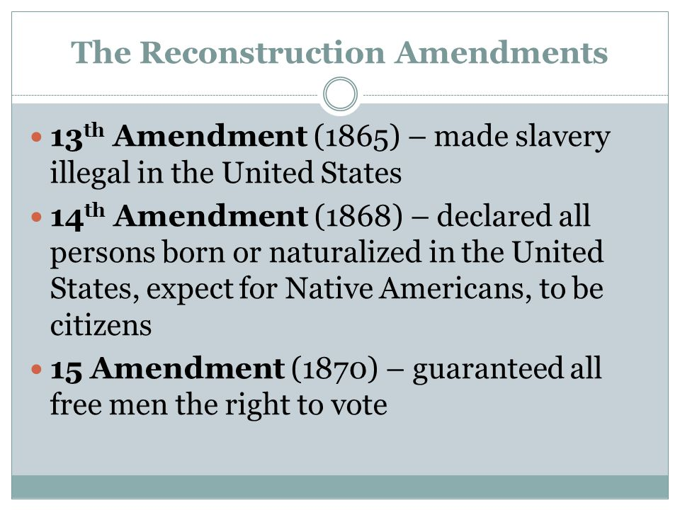 The Reconstruction Amendments 13 th Amendment (1865) – made slavery illegal in the United States 14 th Amendment (1868) – declared all persons born or naturalized in the United States, expect for Native Americans, to be citizens 15 Amendment (1870) – guaranteed all free men the right to vote