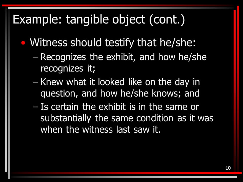 Example: tangible object (cont.) Witness should testify that he/she: –Recognizes the exhibit, and how he/she recognizes it; –Knew what it looked like on the day in question, and how he/she knows; and –Is certain the exhibit is in the same or substantially the same condition as it was when the witness last saw it.