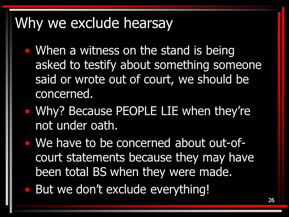 Why we exclude hearsay When a witness on the stand is being asked to testify about something someone said or wrote out of court, we should be concerned.
