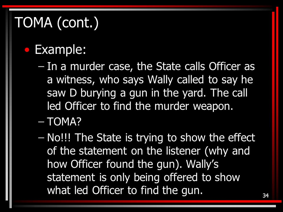 TOMA (cont.) Example: –In a murder case, the State calls Officer as a witness, who says Wally called to say he saw D burying a gun in the yard.