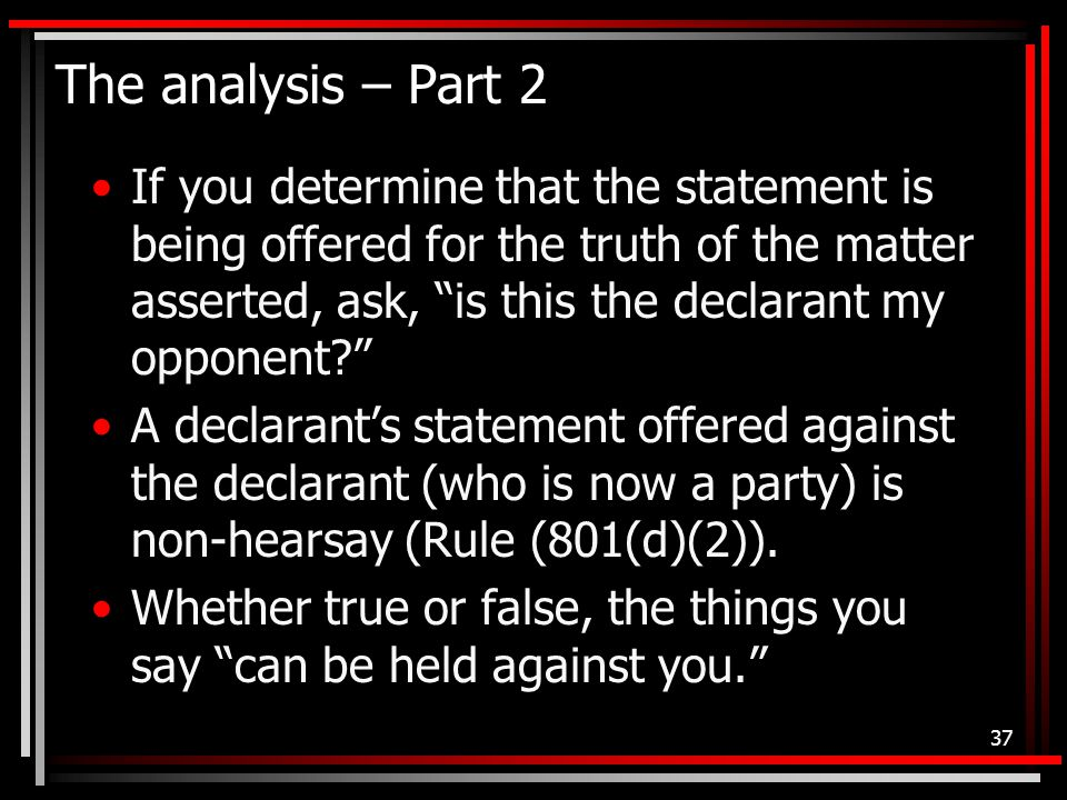 The analysis – Part 2 If you determine that the statement is being offered for the truth of the matter asserted, ask, is this the declarant my opponent A declarant's statement offered against the declarant (who is now a party) is non-hearsay (Rule (801(d)(2)).