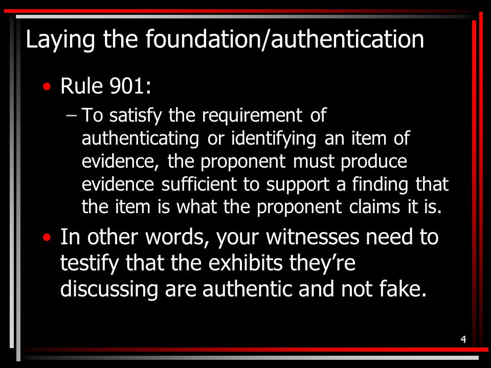 Laying the foundation/authentication Rule 901: –To satisfy the requirement of authenticating or identifying an item of evidence, the proponent must produce evidence sufficient to support a finding that the item is what the proponent claims it is.